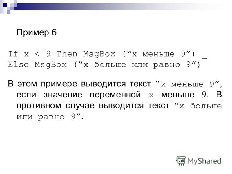 Пример 6 If x < 9 Then MsgBox (x меньше 9) _ Else MsgBox (x больше или равно 9) В этом примере выводится текст x меньше 9, если значение переменной x меньше 9. В противном случае выводится текст x больше или равно 9.
