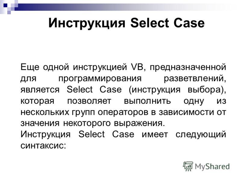 Инструкция Select Case Еще одной инструкцией VB, предназначенной для программирования разветвлений, является Select Case (инструкция выбора), которая позволяет выполнить одну из нескольких групп операторов в зависимости от значения некоторого выражен