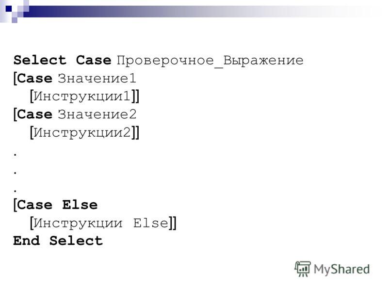 Select Case Проверочное_Выражение [Case Значение1 [Инструкции1]] [Case Значение2 [Инструкции2]]. [Case Else [Инструкции Else]] End Select