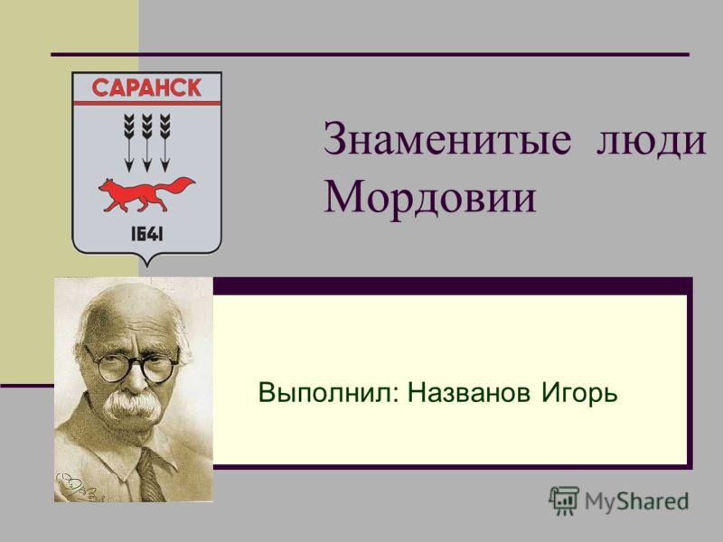 Знаменитые люди Мордовии Выполнил: Названов Игорь