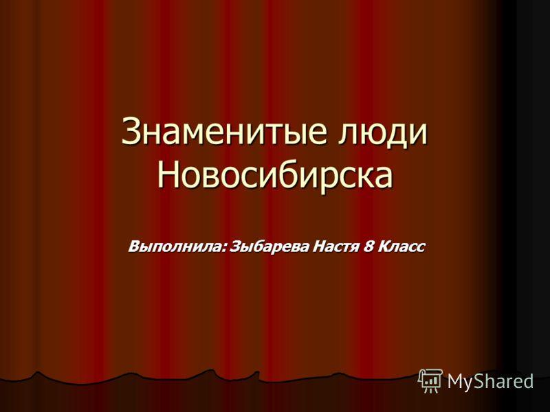 Знаменитые люди Новосибирска Выполнила: Зыбарева Настя 8 Класс