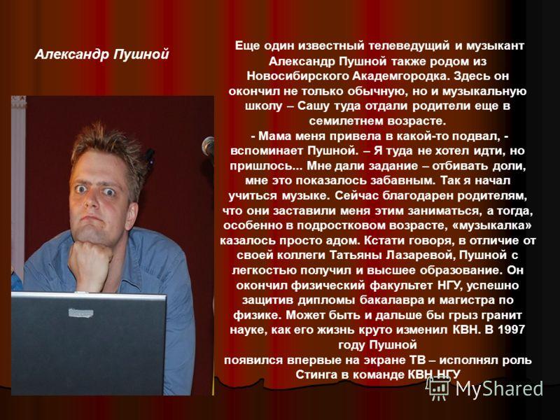 Александр Пушной Еще один известный телеведущий и музыкант Александр Пушной также родом из Новосибирского Академгородка. Здесь он окончил не только обычную, но и музыкальную школу – Сашу туда отдали родители еще в семилетнем возрасте. - Мама меня при