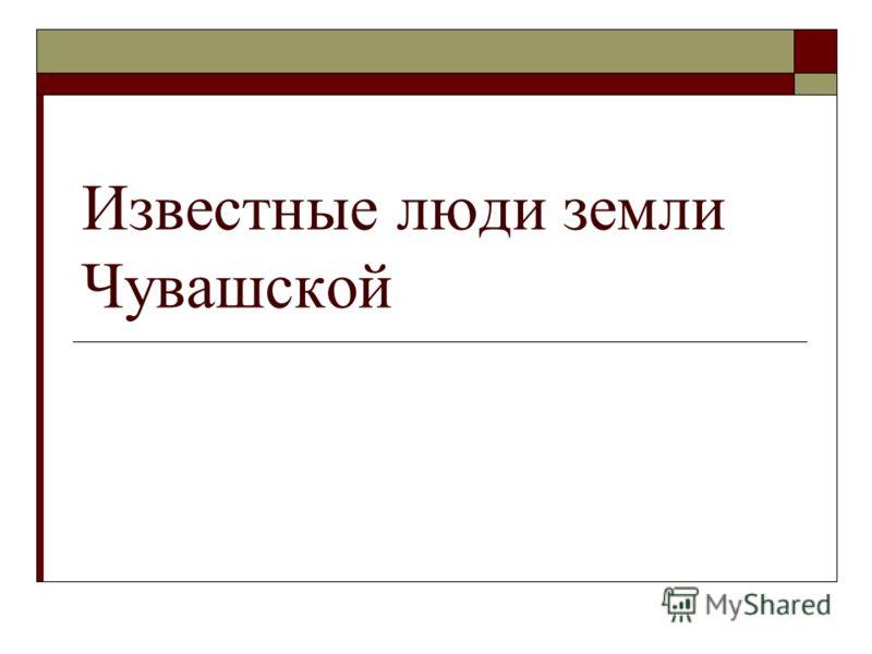 Известные люди земли Чувашской