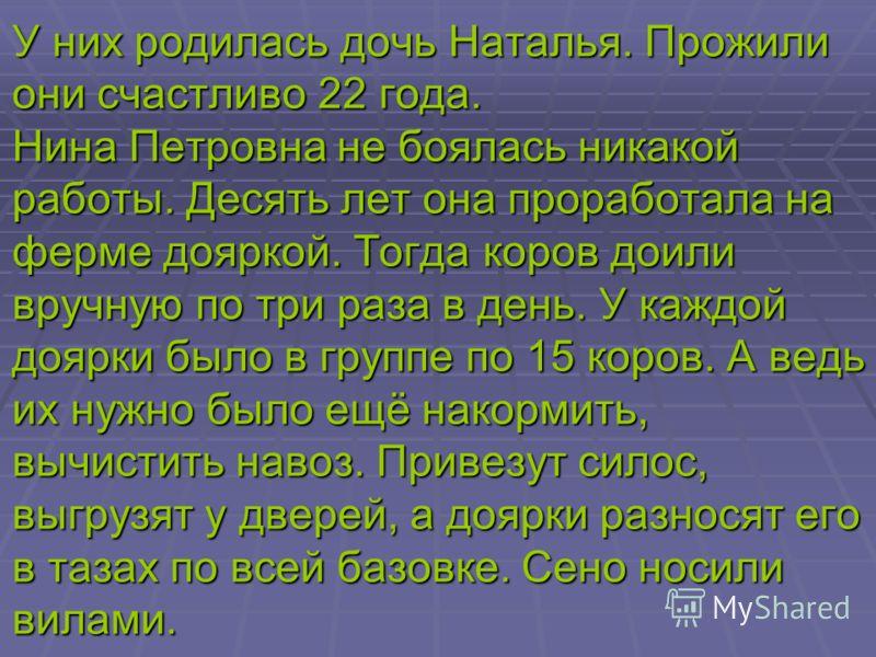В 18 лет Нина вышла замуж за Карепина Михаила Ивановича. У них родились дочери Галина и Валентина. Но жизнь не сложилась, и поэтому Нине Петровне пришлось растить детей одной. Было очень трудно, но она не падала духом, много работала, успевала везде.