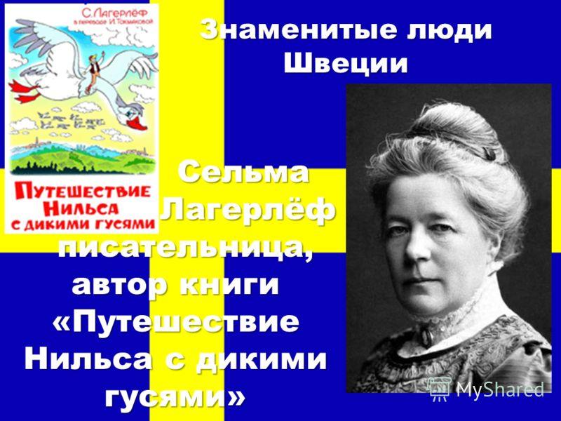 Знаменитые люди Швеции Сельма Сельма Лагерлёф Лагерлёф писательница, автор книги «Путешествие Нильса с дикими гусями» писательница, автор книги «Путешествие Нильса с дикими гусями»