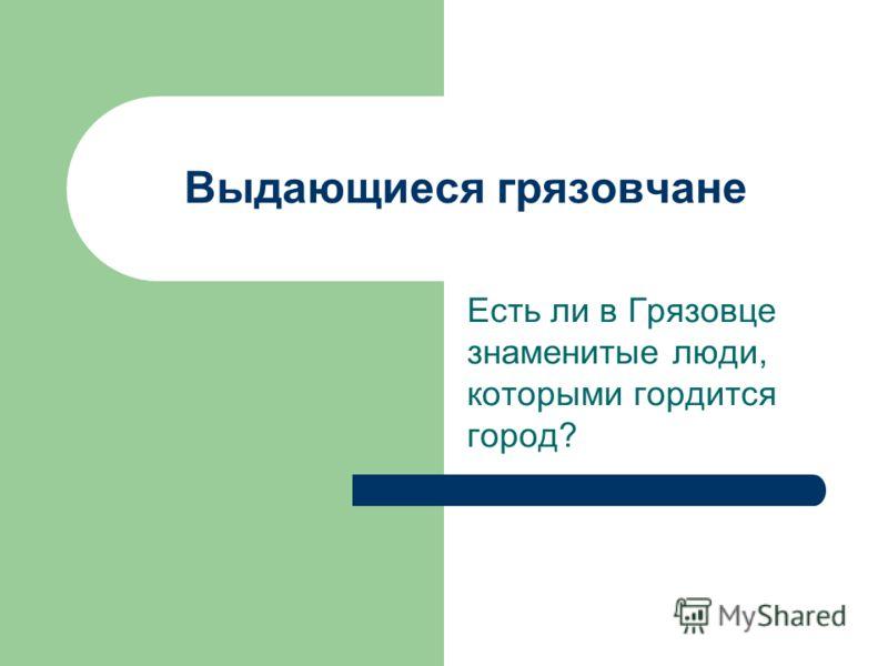 Выдающиеся грязовчане Есть ли в Грязовце знаменитые люди, которыми гордится город?