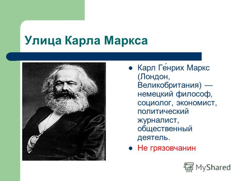 Улица Карла Маркса Карл Ге́нрих Маркс (Лондон, Великобритания) немецкий философ, социолог, экономист, политический журналист, общественный деятель. Не грязовчанин