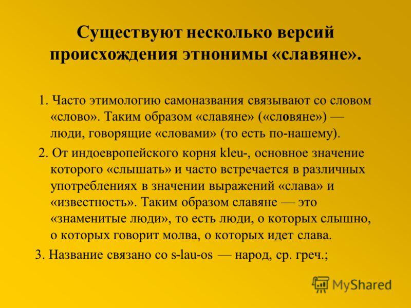 Существуют несколько версий происхождения этнонимы «славяне». 1. Часто этимологию самоназвания связывают со словом «слово». Таким образом «славяне» («словяне») люди, говорящие «словами» (то есть по-нашему). 2. От индоевропейского корня kleu-, основно