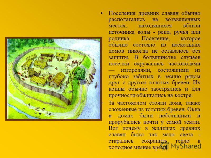 Поселения древних славян обычно располагались на возвышенных местах, находящихся вблизи источника воды - реки, ручья или родника. Поселение, которое обычно состояло из нескольких домов никогда не оставалось без защиты. В большинстве случаев поселки о