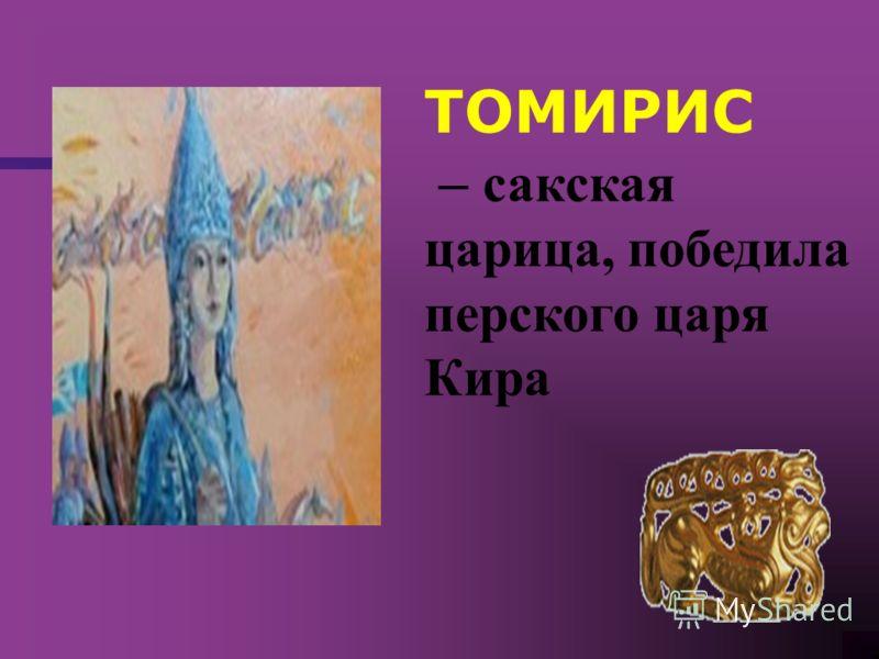 ТОМИРИС – сакская царица, победила перского царя Кира