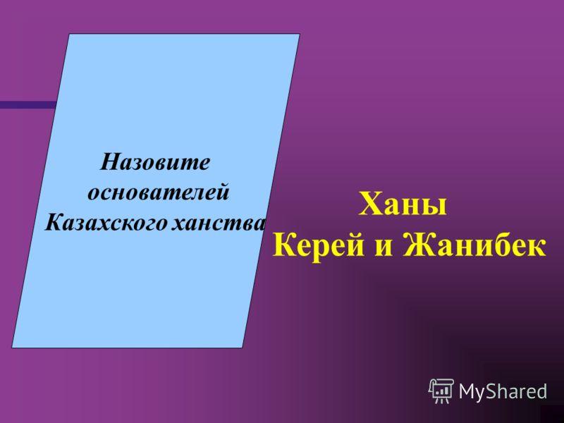 Назовите основателей Казахского ханства Ханы Керей и Жанибек