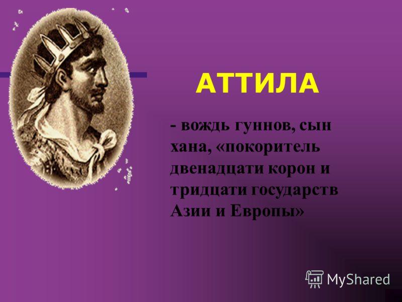 - вождь гуннов, сын хана, «покоритель двенадцати корон и тридцати государств Азии и Европы» АТТИЛА