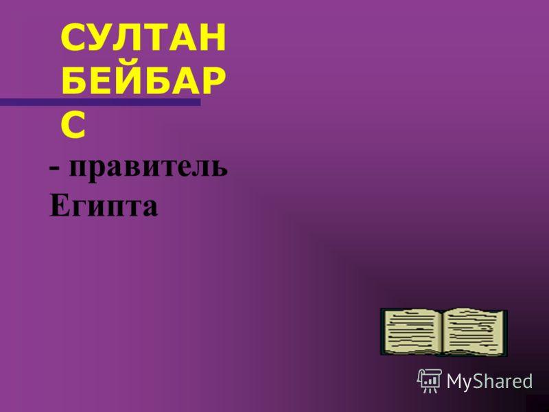 СУЛТАН БЕЙБАР С - правитель Египта