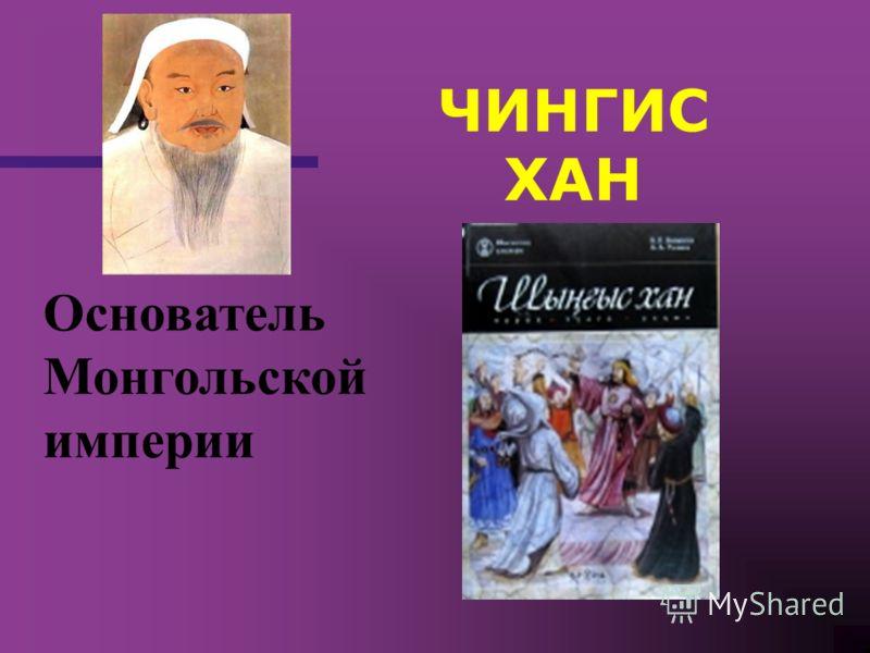 ЧИНГИС ХАН Основатель Монгольской империи