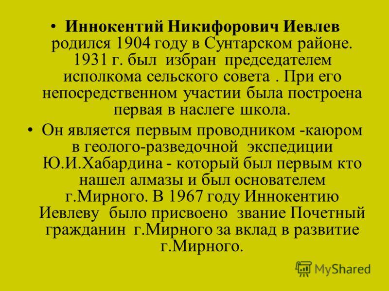 Иннокентий Никифорович Иевлев родился 1904 году в Сунтарском районе. 1931 г. был избран председателем исполкома сельского совета. При его непосредственном участии была построена первая в наслеге школа. Он является первым проводником -каюром в геолого