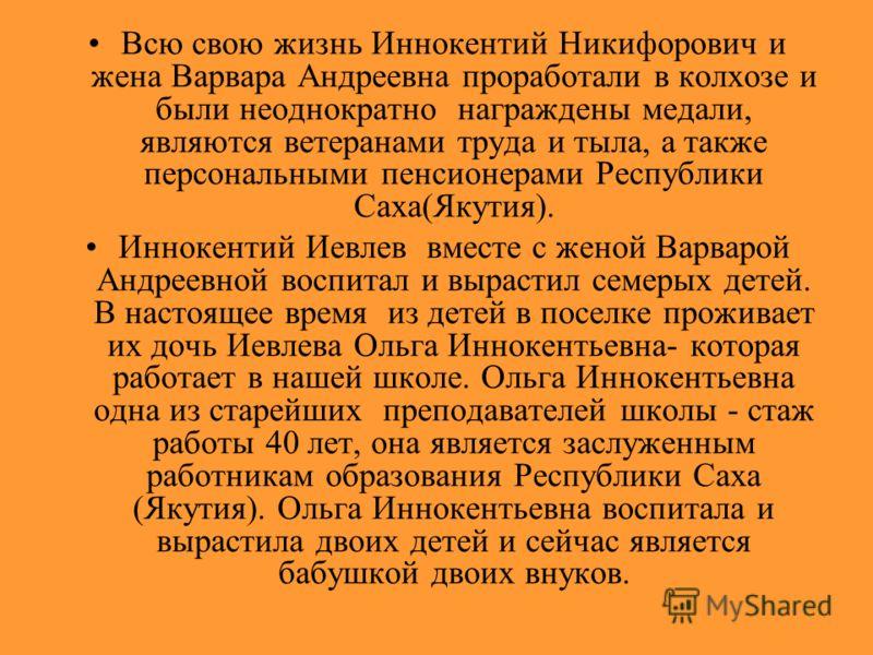 Всю свою жизнь Иннокентий Никифорович и жена Варвара Андреевна проработали в колхозе и были неоднократно награждены медали, являются ветеранами труда и тыла, а также персональными пенсионерами Республики Саха(Якутия). Иннокентий Иевлев вместе с женой