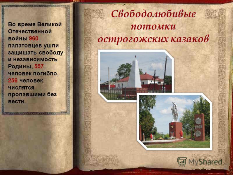 Свободолюбивые потомки острогожских казаков Во время Великой Отечественной войны 960 палатовцев ушли защищать свободу и независимость Родины, 557 человек погибло, 256 человек числятся пропавшими без вести.