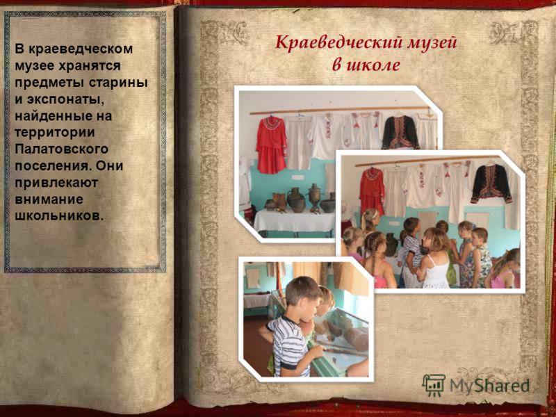 Краеведческий музей в школе В краеведческом музее хранятся предметы старины и экспонаты, найденные на территории Палатовского поселения. Они привлекают внимание школьников.