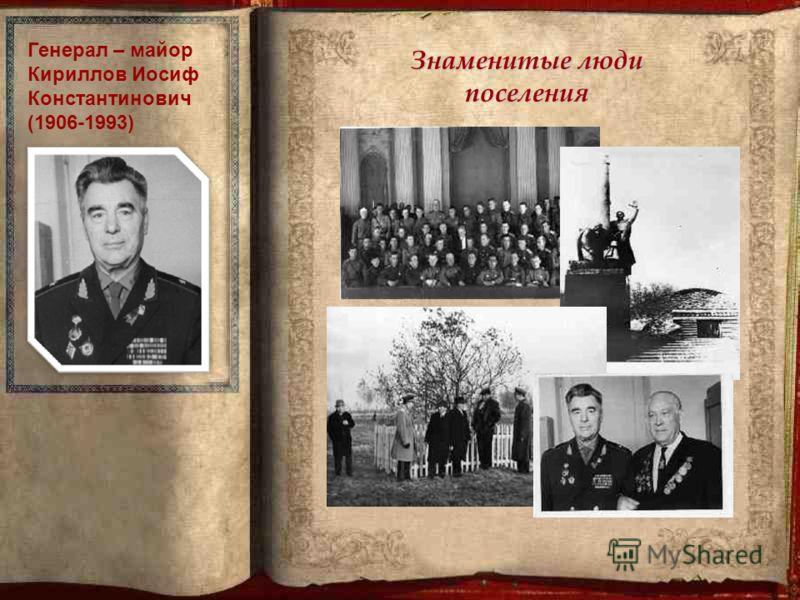 Знаменитые люди поселения Генерал – майор Кириллов Иосиф Константинович (1906-1993)
