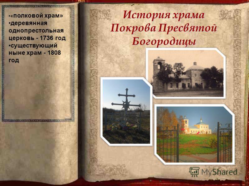 История храма Покрова Пресвятой Богородицы « полковой храм» деревянная однопрестольная церковь - 1736 год существующий ныне храм - 1808 год