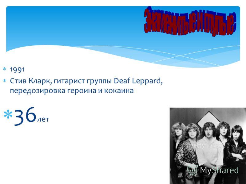 1991 Стив Кларк, гитарист группы Deaf Leppard, передозировка героина и кокаина 36 лет