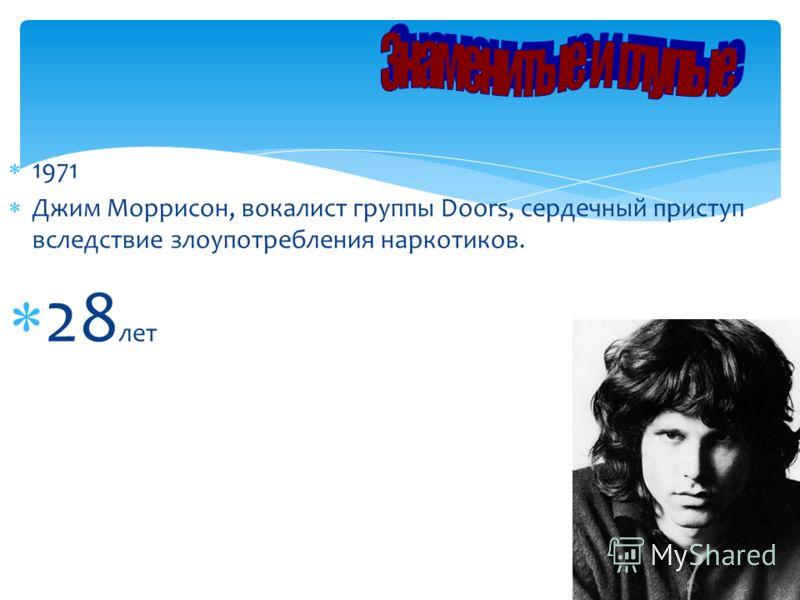 1971 Джим Моррисон, вокалист группы Doоrs, сердечный приступ вследствие злоупотребления наркотиков. 28 лет