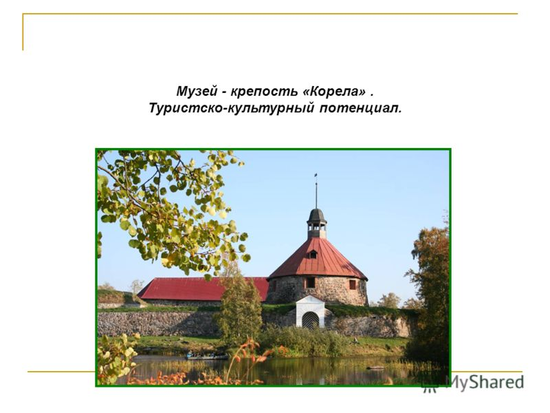 Музей - крепость «Корела». Туристско-культурный потенциал.