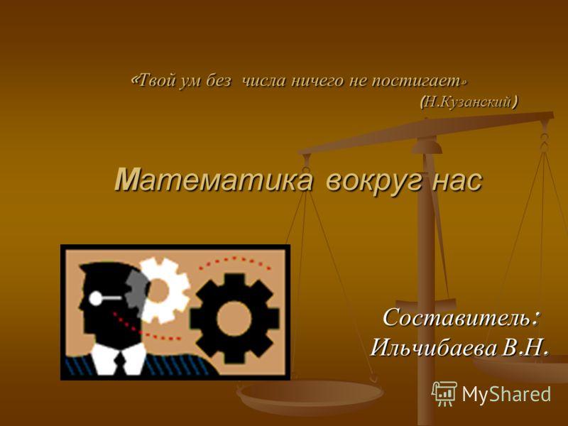« Твой ум без числа ничего не постигает » ( Н. Кузанский ) Математика вокруг нас Составитель : Ильчибаева В. Н.