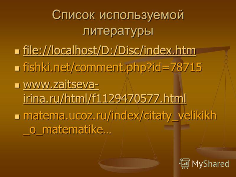Список используемой литературы file://localhost/D:/Disc/index.htm file://localhost/D:/Disc/index.htm file://localhost/D:/Disc/index.htm fishki.net/comment.php?id=78715 fishki.net/comment.php?id=78715 www.zaitseva- irina.ru/html/f1129470577.html www.z