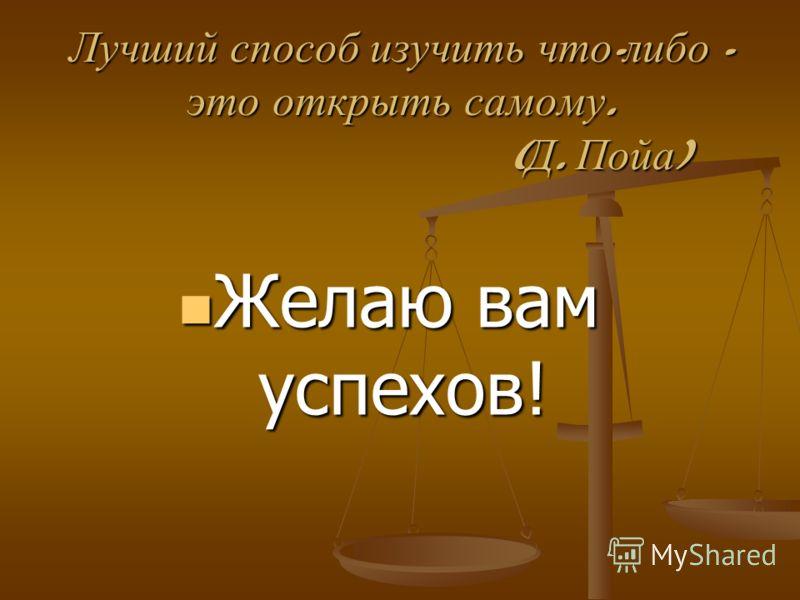 Лучший способ изучить что - либо - это открыть самому. ( Д. Пойа ) Желаю вам успехов! Желаю вам успехов!