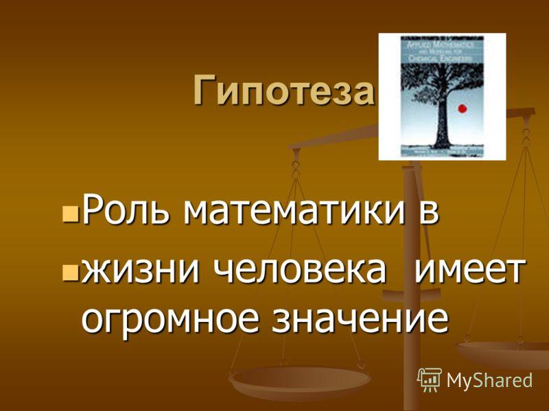 Гипотеза Роль математики в Роль математики в жизни человека имеет огромное значение жизни человека имеет огромное значение