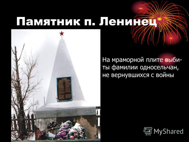 Памятник п. Ленинец На мраморной плите выби- ты фамилии односельчан, не вернувшихся с войны