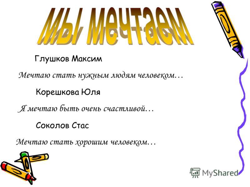 Глушков Максим Мечтаю стать нужным людям человеком… Корешкова Юля Я мечтаю быть очень счастливой… Соколов Стас Мечтаю стать хорошим человеком…
