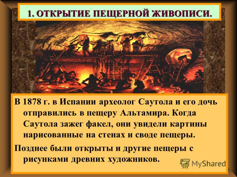 1. ОТКРЫТИЕ ПЕЩЕРНОЙ ЖИВОПИСИ. В 1878 г. в Испании археолог Саутола и его дочь отправились в пещеру Альтамира. Когда Саутола зажег факел, они увидели картины нарисованные на стенах и своде пещеры. Позднее были открыты и другие пещеры с рисунками древ