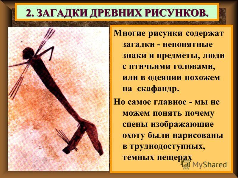 2. ЗАГАДКИ ДРЕВНИХ РИСУНКОВ. Многие рисунки содержат загадки - непонятные знаки и предметы, люди с птичьими головами, или в одеянии похожем на скафандр. Но самое главное - мы не можем понять почему сцены изображающие охоту были нарисованы в труднодос