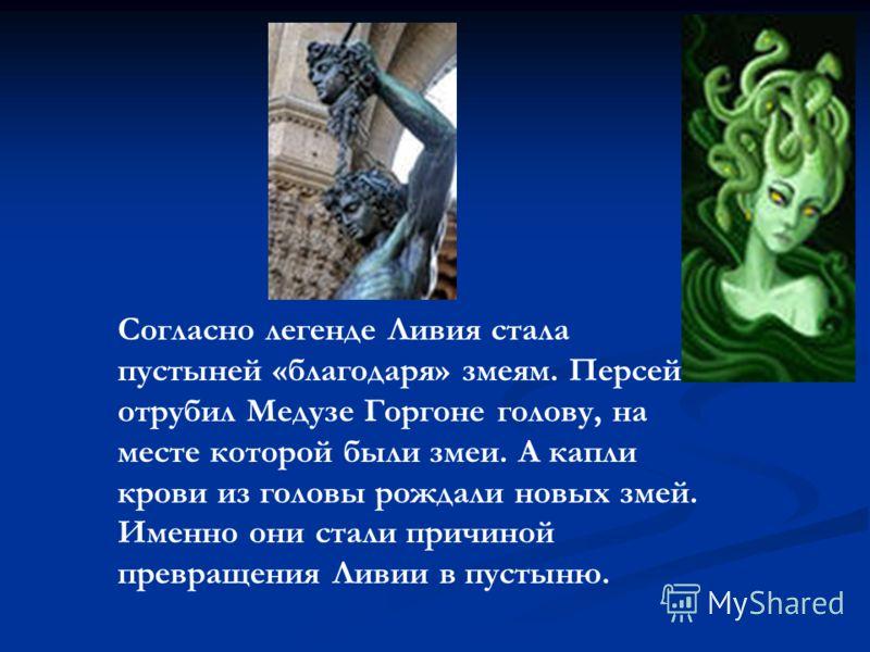 Согласно легенде Ливия стала пустыней «благодаря» змеям. Персей отрубил Медузе Горгоне голову, на месте которой были змеи. А капли крови из головы рождали новых змей. Именно они стали причиной превращения Ливии в пустыню.