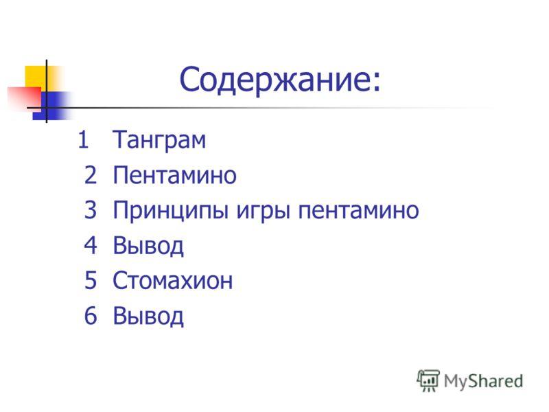 Содержание: 1 Танграм 2 Пентамино 3 Принципы игры пентамино 4 Вывод 5 Стомахион 6 Вывод