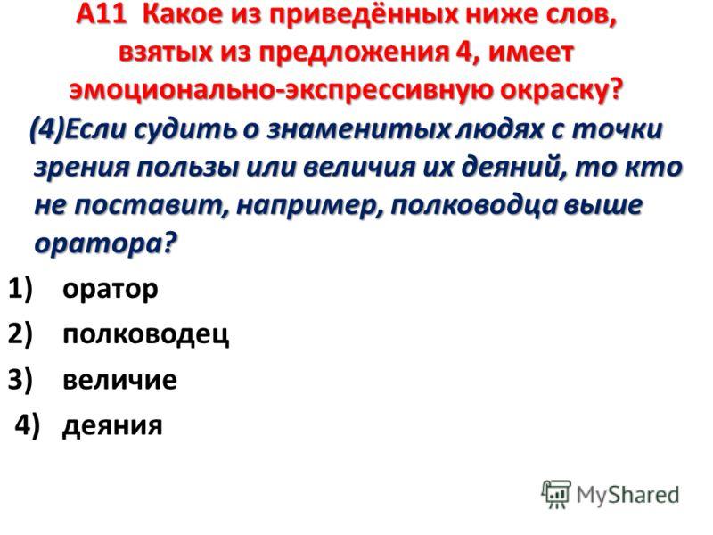 А11 Какое из приведённых ниже слов, взятых из предложения 4, имеет эмоционально-экспрессивную окраску? ( 4)Если судить о знаменитых людях с точки зрения пользы или величия их деяний, то кто не поставит, например, полководца выше оратора? 1) оратор 2)
