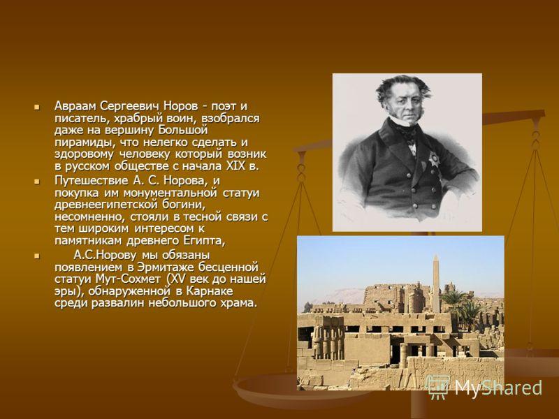 Авраам Сергеевич Норов - поэт и писатель, храбрый воин, взобрался даже на вершину Большой пирамиды, что нелегко сделать и здоровому человеку который возник в русском обществе с начала XIX в. Авраам Сергеевич Норов - поэт и писатель, храбрый воин, взо