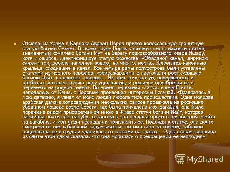 Отсюда, из храма в Карнаке Авраам Норов привез колоссальную гранитную статую богини Сехмет. В своем труде Норов упомянул место находки статуи, знаменитый комплекс богини Мут на берегу подковообразного озера Ишеру, хотя и ошибся, идентифицируя статую