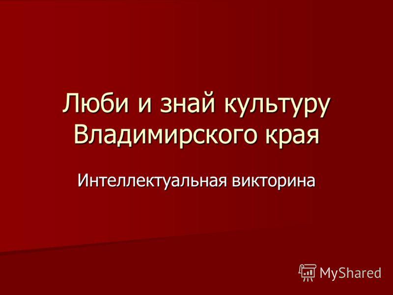Люби и знай культуру Владимирского края Интеллектуальная викторина