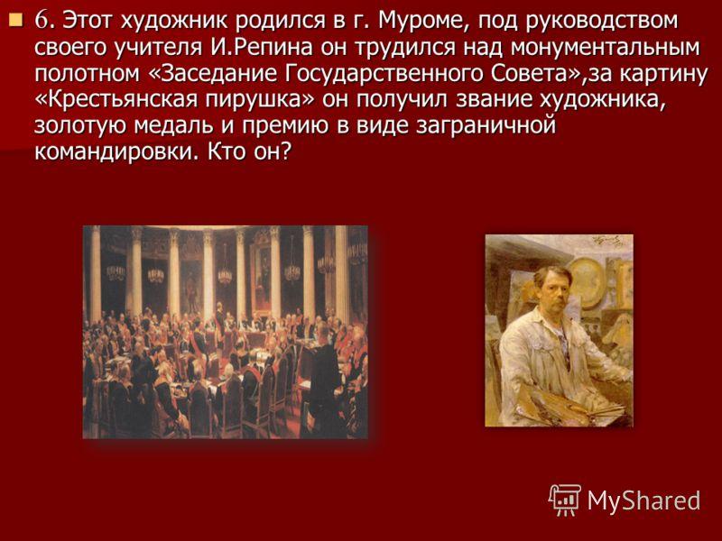 6. Этот художник родился в г. Муроме, под руководством своего учителя И.Репина он трудился над монументальным полотном «Заседание Государственного Совета»,за картину «Крестьянская пирушка» он получил звание художника, золотую медаль и премию в виде з