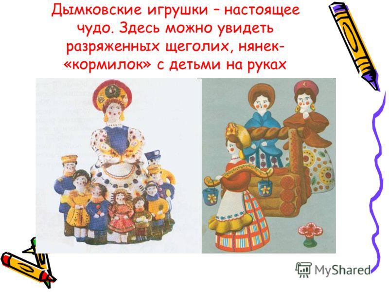 Дымковские игрушки – настоящее чудо. Здесь можно увидеть разряженных щеголих, нянек- «кормилок» с детьми на руках