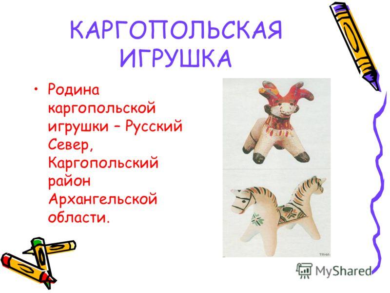 КАРГОПОЛЬСКАЯ ИГРУШКА Родина каргопольской игрушки – Русский Север, Каргопольский район Архангельской области.