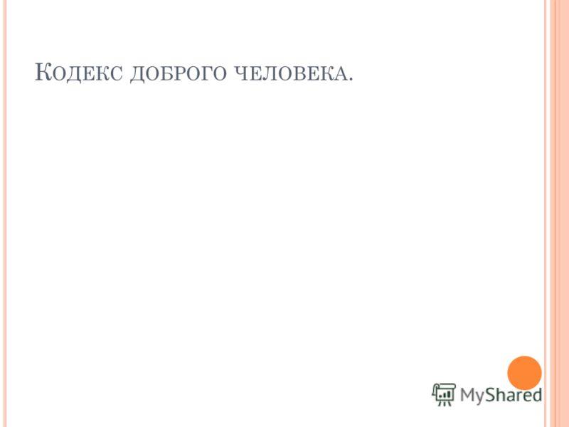 К ОДЕКС ДОБРОГО ЧЕЛОВЕКА.
