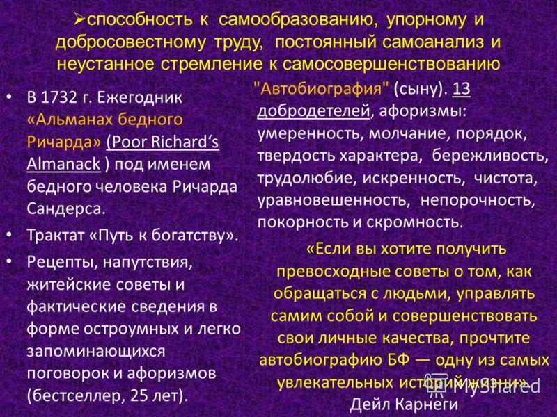 способность к самообразованию, упорному и добросовестному труду, постоянный самоанализ и неустанное стремление к самосовершенствованию В 1732 г. Ежегодник «Альманах бедного Ричарда» (Poor Richards Almanack ) под именем бедного человека Ричарда Сандер