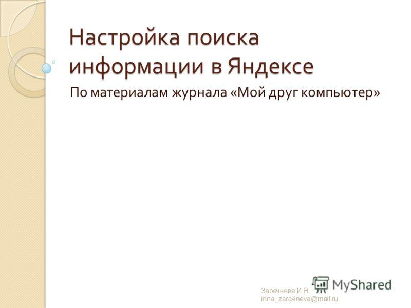 Настройка поиска информации в Яндексе По материалам журнала « Мой друг компьютер » Заречнева И. В. irina_zare4neva@mail.ru