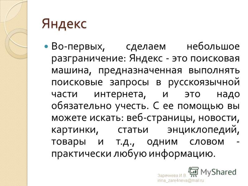 Яндекс Во - первых, сделаем небольшое разграничение : Яндекс - это поисковая машина, предназначенная выполнять поисковые запросы в русско  язычной части интернета, и это надо обязательно учесть. С ее помощью вы можете искать : веб - страницы, новост