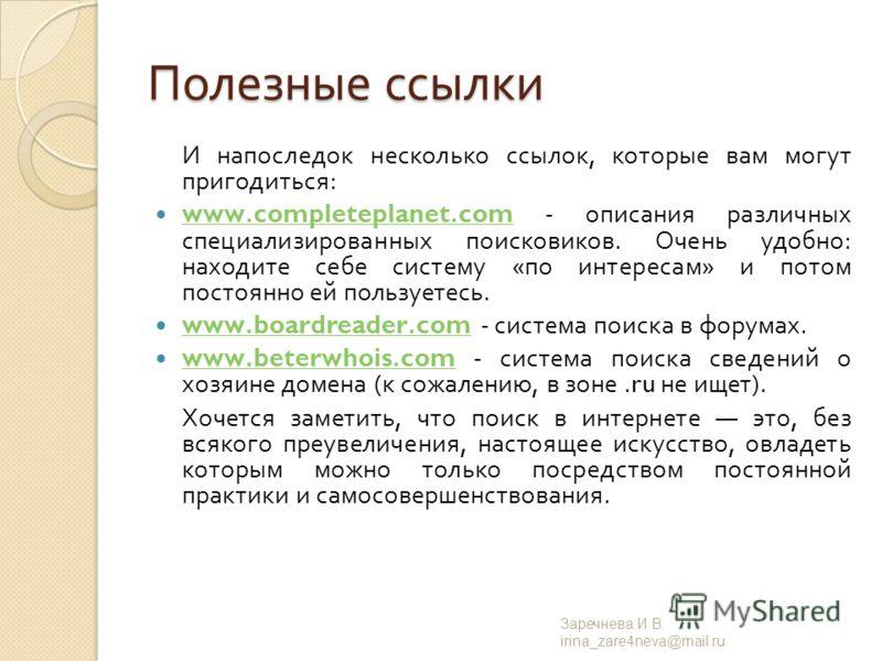 Полезные ссылки И напоследок несколько ссылок, которые вам могут пригодиться : www.completeplanet.com - описания различных специализированных поисковиков. Очень удобно : находите себе систему « по интересам » и потом постоянно ей пользуетесь. www.com
