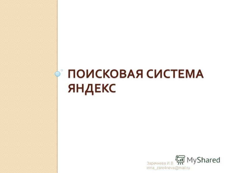 ПОИСКОВАЯ СИСТЕМА ЯНДЕКС Заречнева И. В. irina_zare4neva@mail.ru